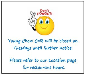 Don't Forget - Young Chow Cafe will be closed on Tuesdays until further notice.